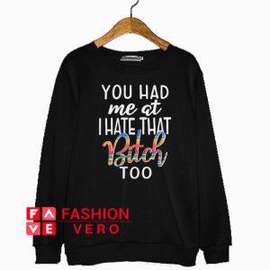You had me at I hate that bitch too Sweatshirt