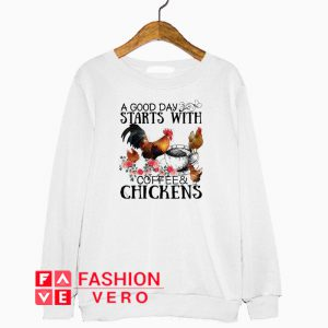 A good day starts with coffee and chickens Sweatshirt