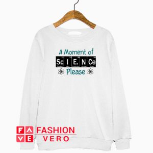 A moment of science please Sweatshirt