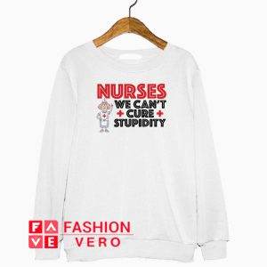 Nurses we can't cure stupidity Sweatshirt