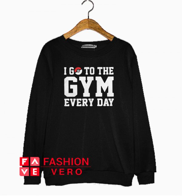 Pokemon I go to the gym every day Sweatshirt