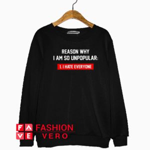 Reason why I am so unpopular I hate everyone Sweatshirt