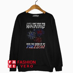 Sorry I can't hear your whining over the sound of my freedom Sweatshirt