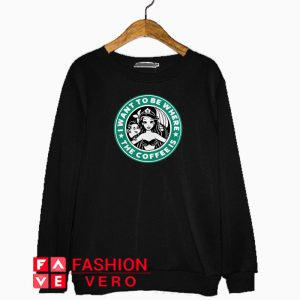 Starbuck I want to be where the Coffee is Ariel shirt Sweatshirt