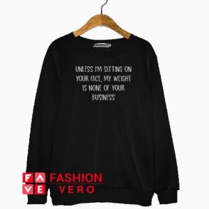 Unless I'm sitting on your face my weight is none of your business Sweatshirt
