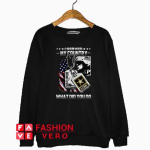 Veteran I served my country what did you do Sweatshirt