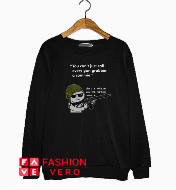 You can't just call every gun grabber a commie Sweatshirt