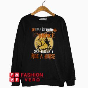 Witch my broom broke so now I ride a horse Sweatshirt
