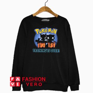 Pokemon 150 151 Training Is Over Sweatshirt