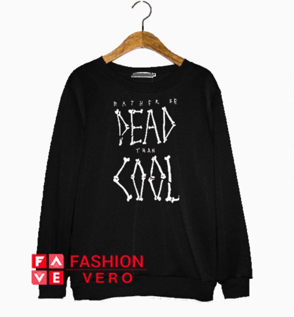 Rather Be Dead Than Cool Sweatshirt