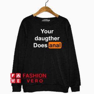 Your Daughter Does Anal Pornhub Sweatshirt