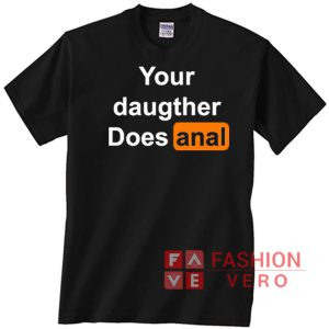 Your Daughter Does Anal Pornhub Unisex adult T shirt