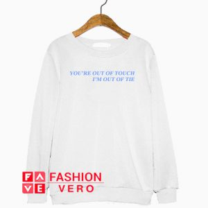 You're Out Of Touch I'm Out Of Tie Sweatshirt