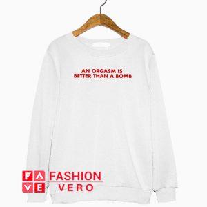 An Orgasm Better Than A Bomb Sweatshirt