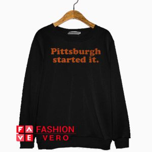 Pittsburgh Started It Sweatshirt
