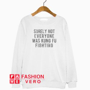 Surely Not Everyone Was Kung Fu Fighting Sweatshirt