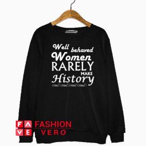 Well Behaved Women Rarely Make History Sweatshirt