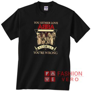 You either love ABBA or you're wrong Unisex adult T shirt