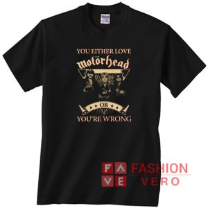 You either love motorhead or you're wrong Unisex adult T shirt