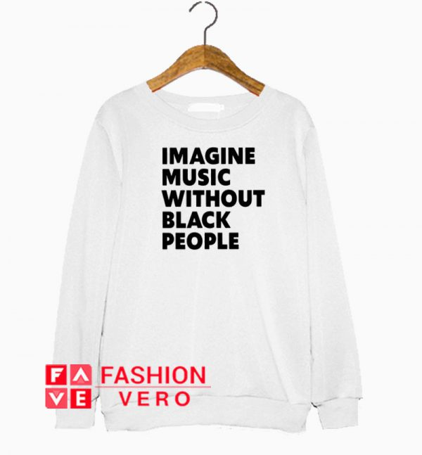 Imagine Music Without Black People Sweatshirt