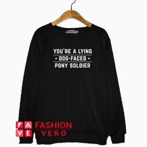 You're a Lying Dog Faced Pony Soldier Sweatshirt