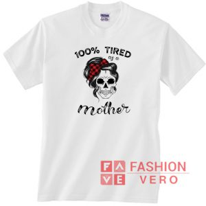 100% Tired as a Mother Skull Unisex adult T shirt